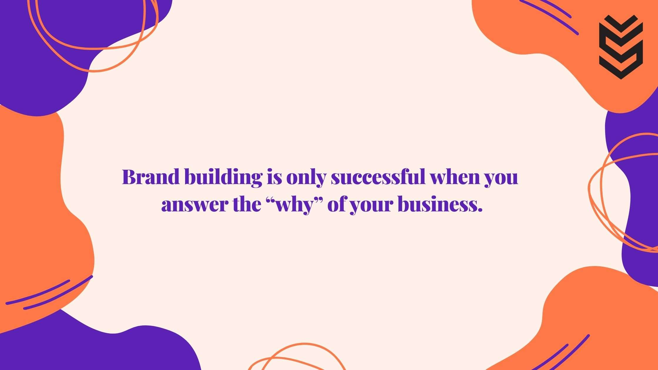 """Brand building is only successful when you answer the """"why"""" of your business."""
