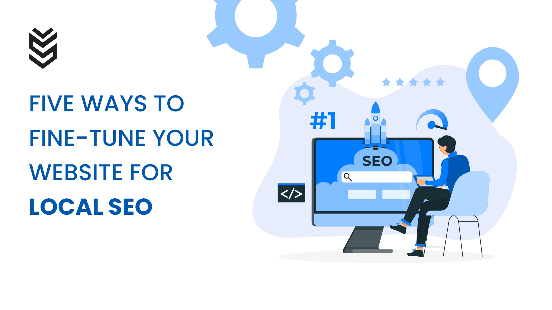 FIVE WAYS TO FINE-TUNE YOUR WEBSITE FOR LOCAL SEO